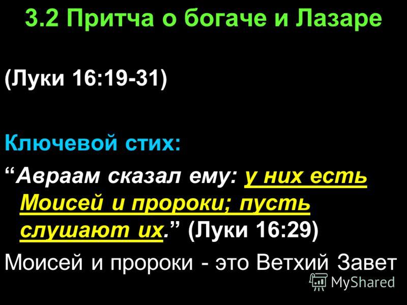 3.2 Притча о богаче и Лазаре (Луки 16:19-31) Ключевой стих: Авраам сказал ему: у них есть Моисей и пророки; пусть слушают их. (Луки 16:29) Моисей и пророки - это Ветхий Завет
