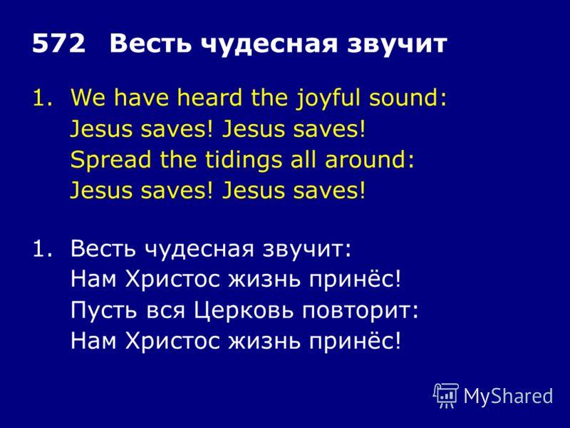 1.We have heard the joyful sound: Jesus saves! Spread the tidings all around: Jesus saves! 572Весть чудесная звучит 1.Весть чудесная звучит: Нам Христос жизнь принёс! Пусть вся Церковь повторит: Нам Христос жизнь принёс!