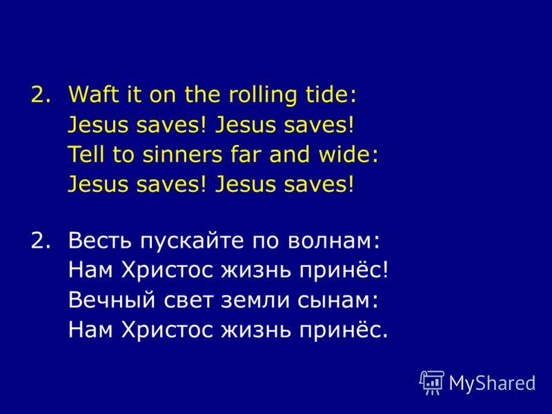 2.Waft it on the rolling tide: Jesus saves! Tell to sinners far and wide: Jesus saves! 2.Весть пускайте по волнам: Нам Христос жизнь принёс! Вечный свет земли сынам: Нам Христос жизнь принёс.