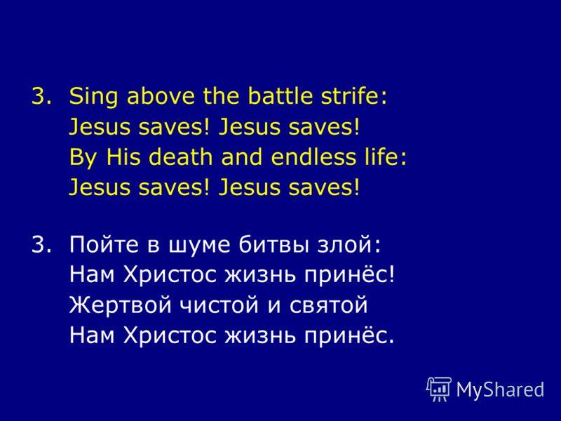 3.Sing above the battle strife: Jesus saves! By His death and endless life: Jesus saves! 3.Пойте в шуме битвы злой: Нам Христос жизнь принёс! Жертвой чистой и святой Нам Христос жизнь принёс.