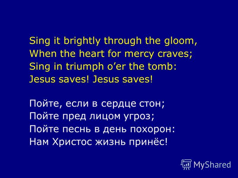 Sing it brightly through the gloom, When the heart for mercy craves; Sing in triumph oer the tomb: Jesus saves! Пойте, если в сердце стон; Пойте пред лицом угроз; Пойте песнь в день похорон: Нам Христос жизнь принёс!