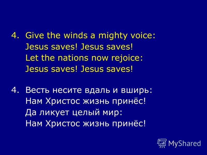 4.Give the winds a mighty voice: Jesus saves! Let the nations now rejoice: Jesus saves! 4.Весть несите вдаль и вширь: Нам Христос жизнь принёс! Да ликует целый мир: Нам Христос жизнь принёс!