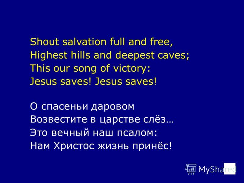 Shout salvation full and free, Highest hills and deepest caves; This our song of victory: Jesus saves! О спасеньи даровом Возвестите в царстве слёз… Это вечный наш псалом: Нам Христос жизнь принёс!
