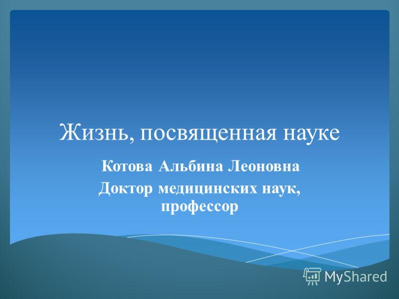 Жизнь, посвященная науке Котова Альбина Леоновна Доктор медицинских наук, профессор