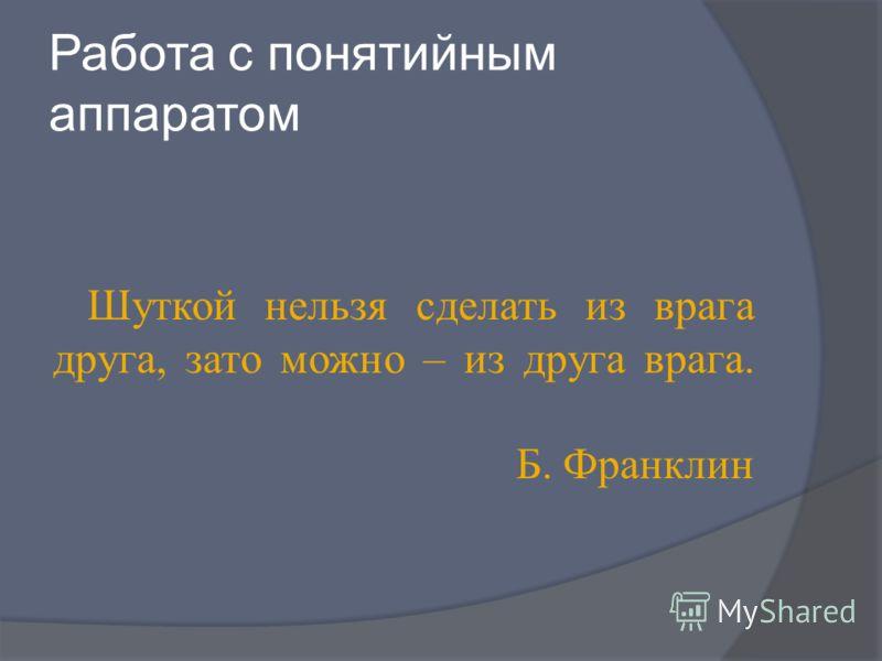 Работа с понятийным аппаратом Шуткой нельзя сделать из врага друга, зато можно – из друга врага. Б. Франклин