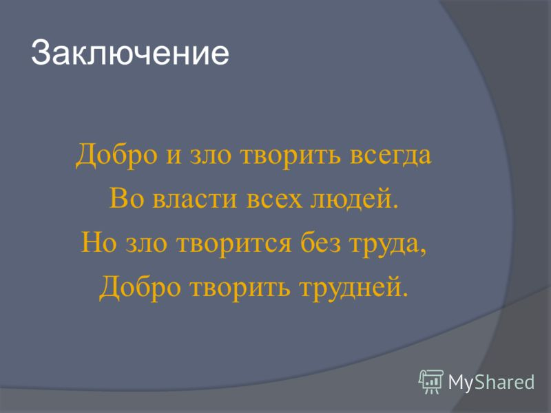 Заключение Добро и зло творить всегда Во власти всех людей. Но зло творится без труда, Добро творить трудней.