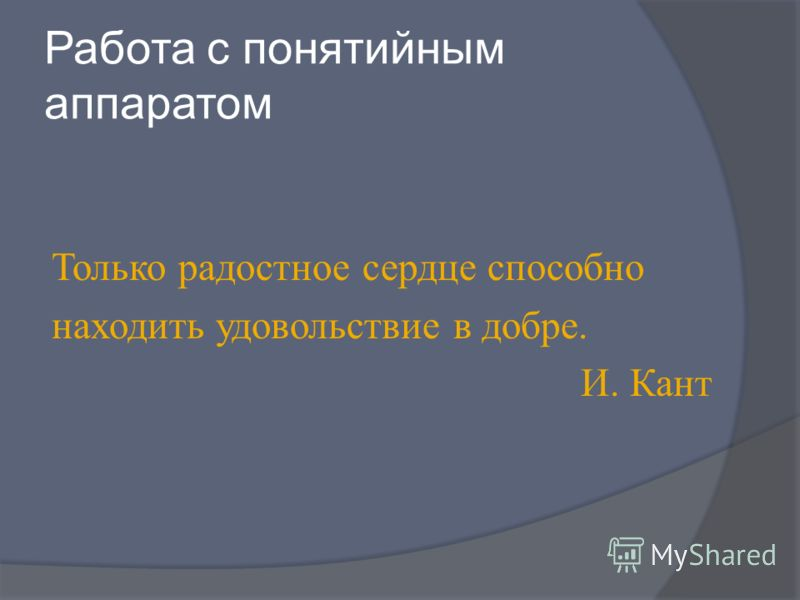 Работа с понятийным аппаратом Только радостное сердце способно находить удовольствие в добре. И. Кант