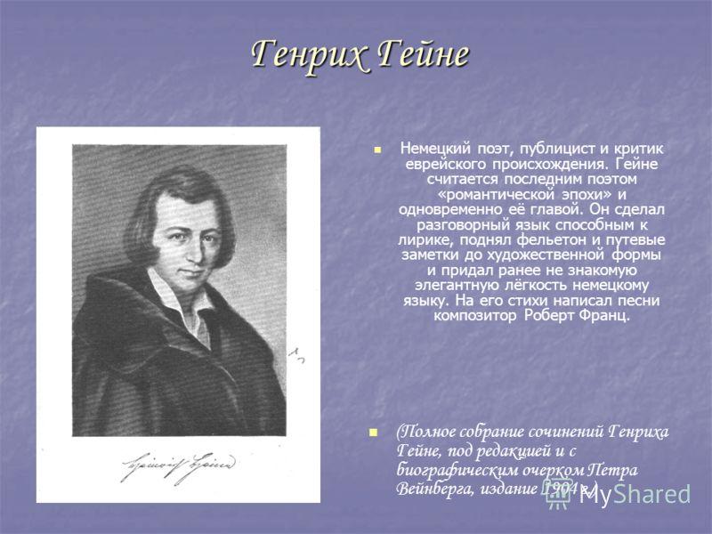 Генрих Гейне Немецкий поэт, публицист и критик еврейского происхождения. Гейне считается последним поэтом «романтической эпохи» и одновременно её главой. Он сделал разговорный язык способным к лирике, поднял фельетон и путевые заметки до художественн