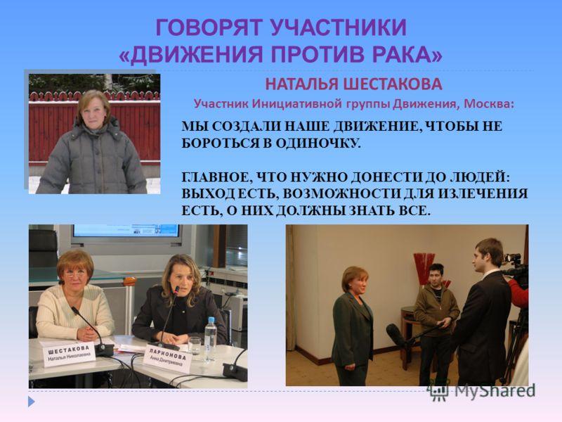 ГОВОРЯТ УЧАСТНИКИ «ДВИЖЕНИЯ ПРОТИВ РАКА» НАТАЛЬЯ ШЕСТАКОВА Участник Инициативной группы Движения, Москва: МЫ СОЗДАЛИ НАШЕ ДВИЖЕНИЕ, ЧТОБЫ НЕ БОРОТЬСЯ В ОДИНОЧКУ. ГЛАВНОЕ, ЧТО НУЖНО ДОНЕСТИ ДО ЛЮДЕЙ: ВЫХОД ЕСТЬ, ВОЗМОЖНОСТИ ДЛЯ ИЗЛЕЧЕНИЯ ЕСТЬ, О НИХ Д