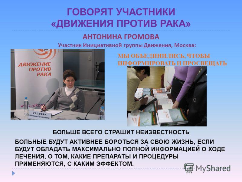 ГОВОРЯТ УЧАСТНИКИ «ДВИЖЕНИЯ ПРОТИВ РАКА» АНТОНИНА ГРОМОВА Участник Инициативной группы Движения, Москва: МЫ ОБЪЕДИНИЛИСЬ, ЧТОБЫ ИНФОРМИРОВАТЬ И ПРОСВЕЩАТЬ БОЛЬНЫЕ БУДУТ АКТИВНЕЕ БОРОТЬСЯ ЗА СВОЮ ЖИЗНЬ, ЕСЛИ БУДУТ ОБЛАДАТЬ МАКСИМАЛЬНО ПОЛНОЙ ИНФОРМАЦИ