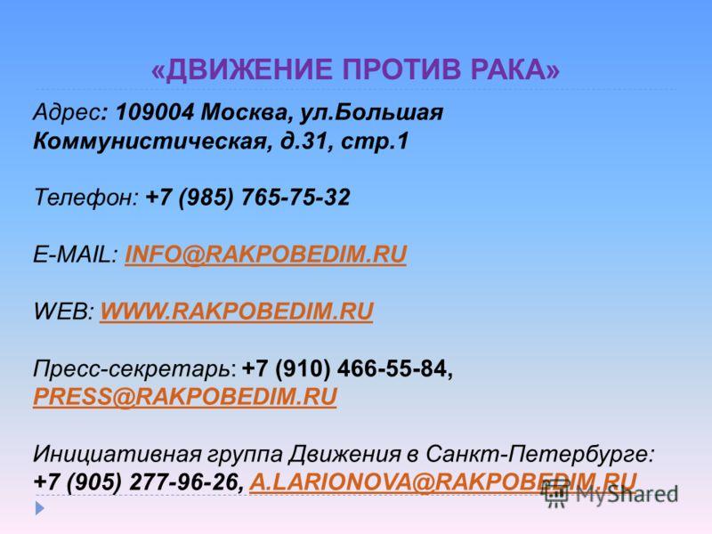 «ДВИЖЕНИЕ ПРОТИВ РАКА» Адрес: 109004 Москва, ул.Большая Коммунистическая, д.31, стр.1 Телефон: +7 (985) 765-75-32 E-MAIL: INFO@RAKPOBEDIM.RUINFO@RAKPOBEDIM.RU WEB: WWW.RAKPOBEDIM.RUWWW.RAKPOBEDIM.RU Пресс-секретарь: +7 (910) 466-55-84, PRESS@RAKPOBED