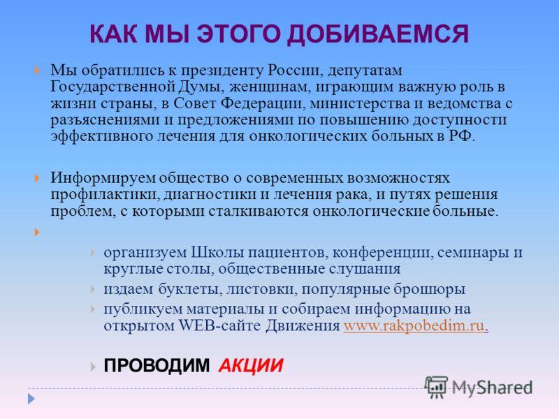 КАК МЫ ЭТОГО ДОБИВАЕМСЯ Мы обратились к президенту России, депутатам Государственной Думы, женщинам, играющим важную роль в жизни страны, в Совет Федерации, министерства и ведомства с разъяснениями и предложениями по повышению доступности эффективног