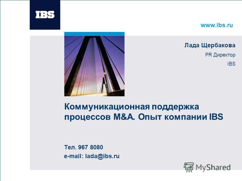 www.ibs.ru Вставьте картинку Коммуникационная поддержка процессов M&A. Опыт компании IBS Тел. 967 8080 e-mail: lada@ibs.ru Лада Щербакова PR Директор IBS