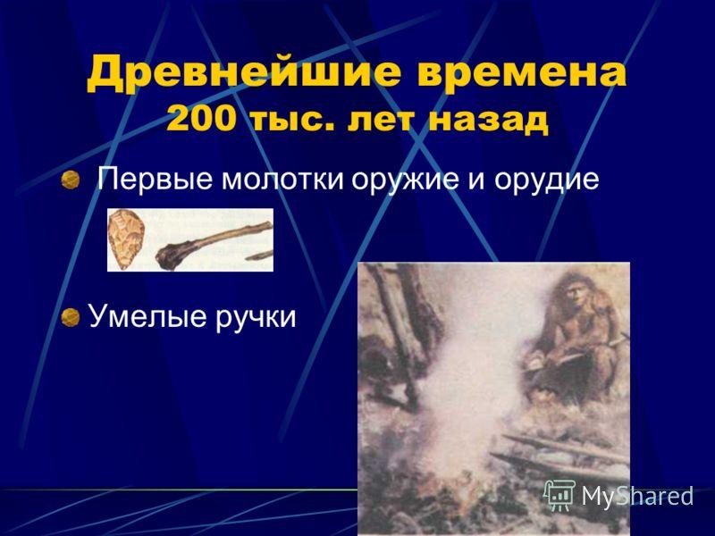 Древнейшие времена 200 тыс. лет назад Первые молотки оружие и орудие Умелые ручки