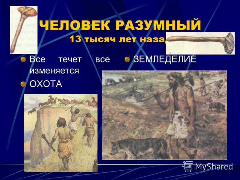 ЧЕЛОВЕК РАЗУМНЫЙ 13 тысяч лет назад Все течет все изменяется ОХОТА ЗЕМЛЕДЕЛИЕ
