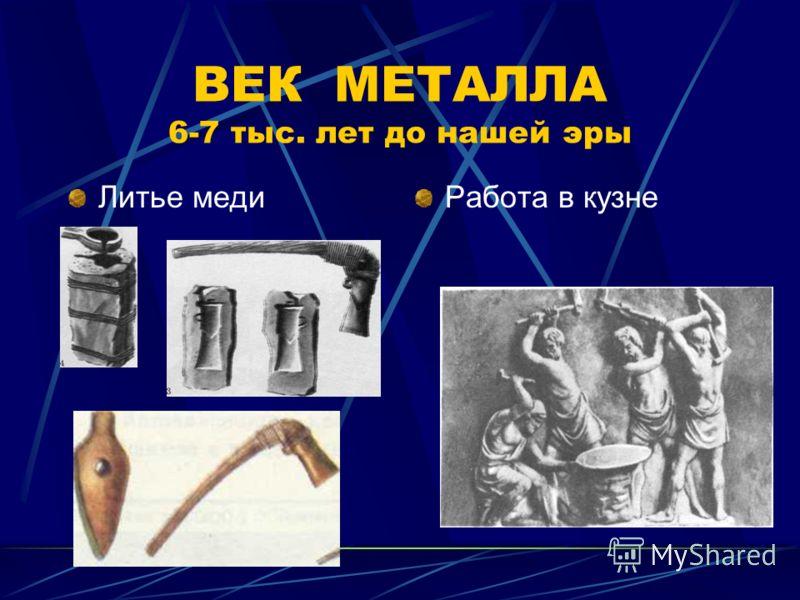 ВЕК МЕТАЛЛА 6-7 тыс. лет до нашей эры Литье медиРабота в кузне