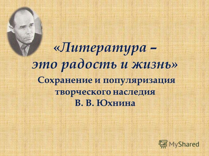 « Литература – это радость и жизнь» Сохранение и популяризация творческого наследия В. В. Юхнина