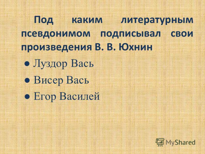 Под каким литературным псевдонимом подписывал свои произведения В. В. Юхнин Луздор Вась Висер Вась Егор Василей