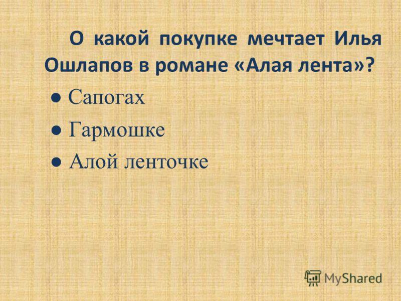 О какой покупке мечтает Илья Ошлапов в романе «Алая лента»? Сапогах Гармошке Алой ленточке