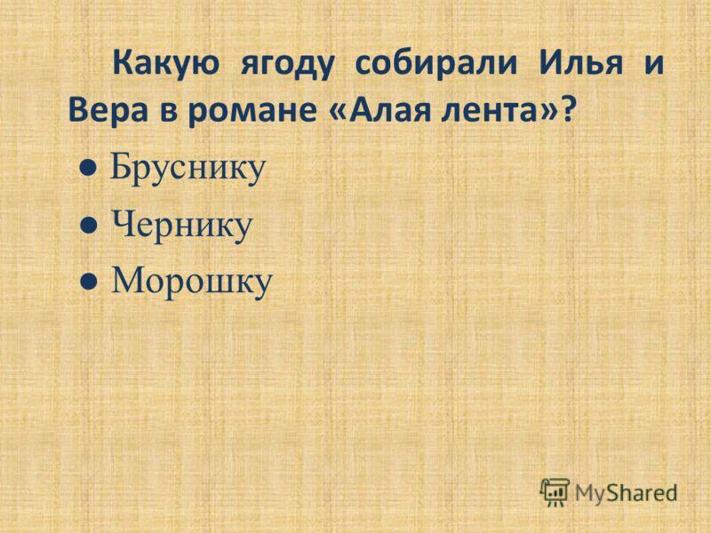 Какую ягоду собирали Илья и Вера в романе «Алая лента»? Бруснику Чернику Морошку