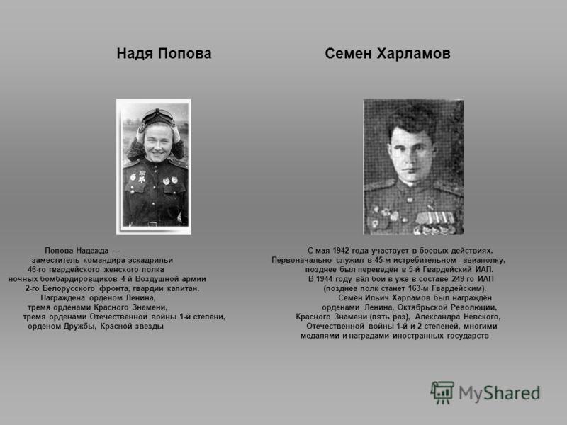 Надя Попова Семен Харламов Попова Надежда – С мая 1942 года участвует в боевых действиях. заместитель командира эскадрильи Первоначально служил в 45-м истребительном авиаполку, 46-го гвардейского женского полка позднее был переведён в 5-й Гвардейский