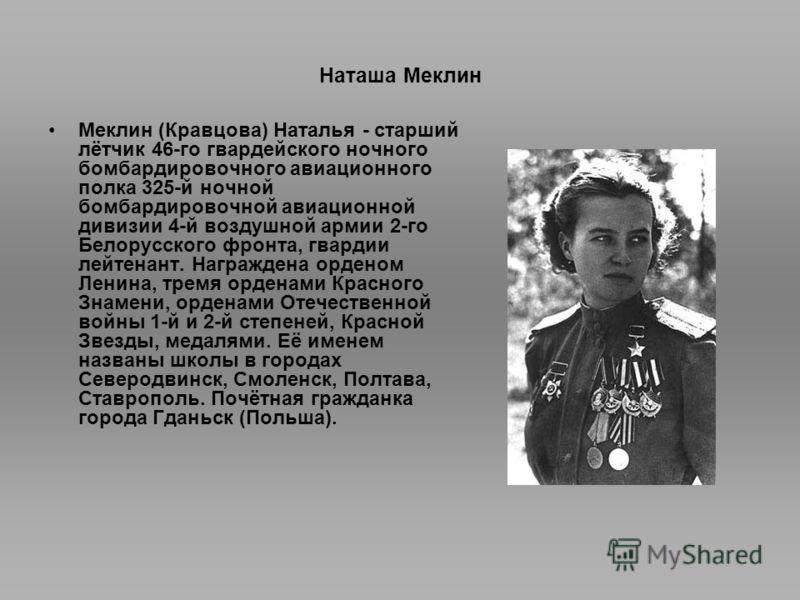 Наташа Меклин Меклин (Кравцова) Наталья - старший лётчик 46-го гвардейского ночного бомбардировочного авиационного полка 325-й ночной бомбардировочной авиационной дивизии 4-й воздушной армии 2-го Белорусского фронта, гвардии лейтенант. Награждена орд