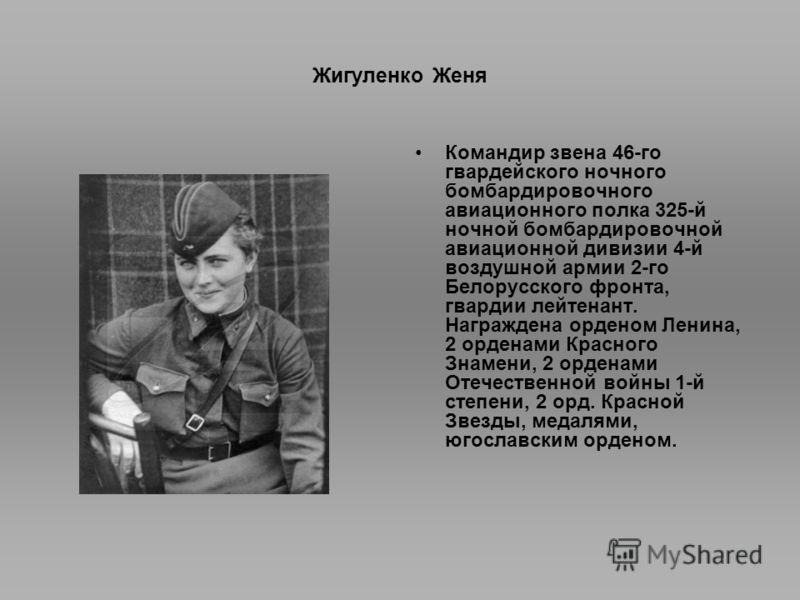 Жигуленко Женя Командир звена 46-го гвардейского ночного бомбардировочного авиационного полка 325-й ночной бомбардировочной авиационной дивизии 4-й воздушной армии 2-го Белорусского фронта, гвардии лейтенант. Награждена орденом Ленина, 2 орденами Кра