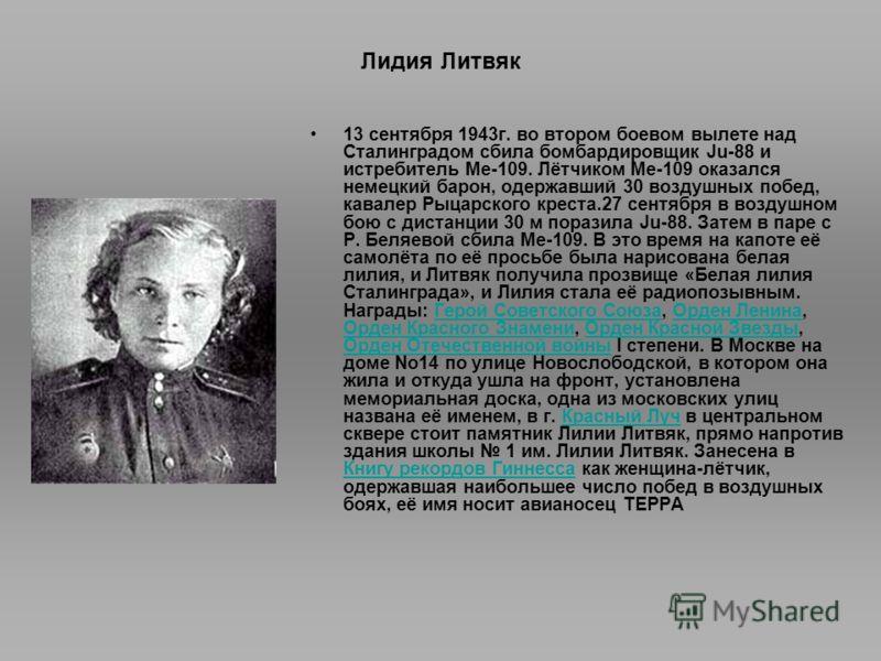 Лидия Литвяк 13 сентября 1943г. во втором боевом вылете над Сталинградом сбила бомбардировщик Ju-88 и истребитель Ме-109. Лётчиком Me-109 оказался немецкий барон, одержавший 30 воздушных побед, кавалер Рыцарского креста.27 сентября в воздушном бою с