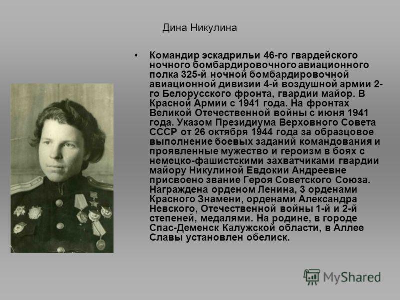 Дина Никулина Командир эскадрильи 46-го гвардейского ночного бомбардировочного авиационного полка 325-й ночной бомбардировочной авиационной дивизии 4-й воздушной армии 2- го Белорусского фронта, гвардии майор. В Красной Армии с 1941 года. На фронтах