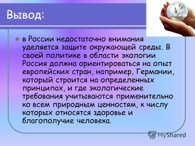 Вывод: в России недостаточно внимания уделяется защите окружающей среды. В своей политике в области экологии Россия должна ориентироваться на опыт европейских стран, например, Германии, который строится на определенных принципах, и где экологические