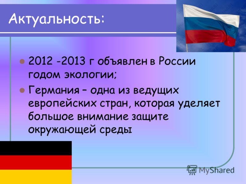 Актуальность: 2012 -2013 г объявлен в России годом экологии; Германия – одна из ведущих европейских стран, которая уделяет большое внимание защите окружающей среды