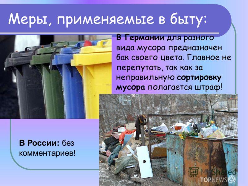 Меры, применяемые в быту: В Германии для разного вида мусора предназначен бак своего цвета. Главное не перепутать, так как за неправильную сортировку мусора полагается штраф! В России: без комментариев!
