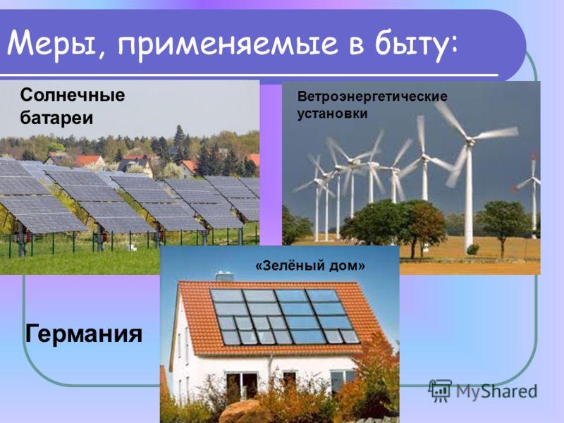 Меры, применяемые в быту: Солнечные батареи Ветроэнергетические установки «Зелёный дом» Германия