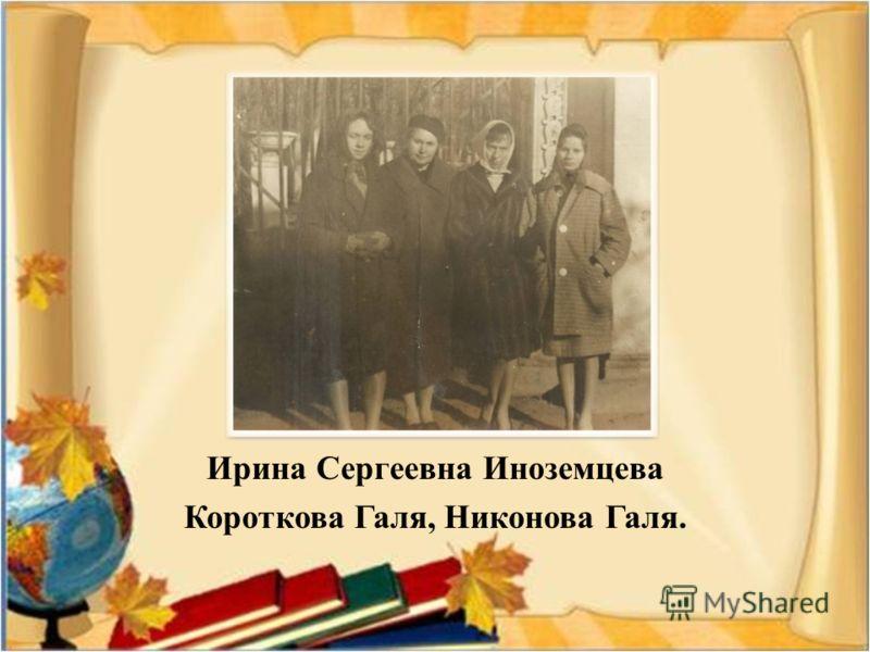 Ирина Сергеевна Иноземцева Короткова Галя, Никонова Галя.