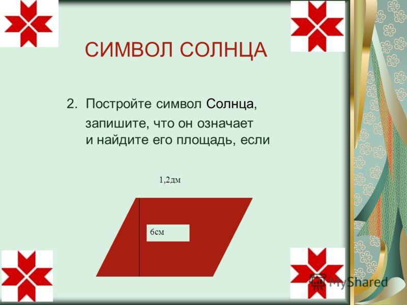 СИМВОЛ СОЛНЦА 6см 1,2дм 2. Постройте символ Солнца, запишите, что он означает и найдите его площадь, если