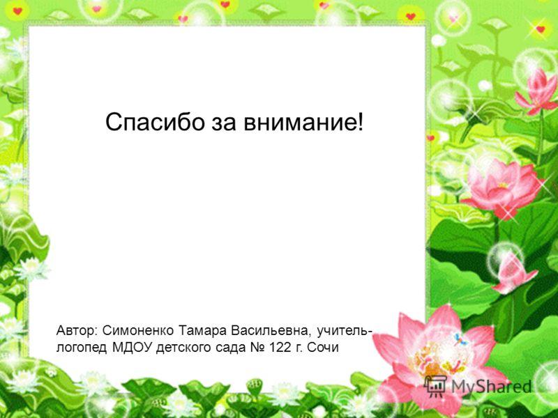 Спасибо за внимание! Автор: Симоненко Тамара Васильевна, учитель- логопед МДОУ детского сада 122 г. Сочи