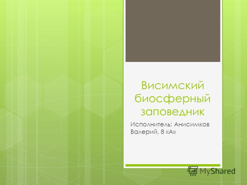 Висимский биосферный заповедник Исполнитель: Анисимков Валерий, 8 «А»
