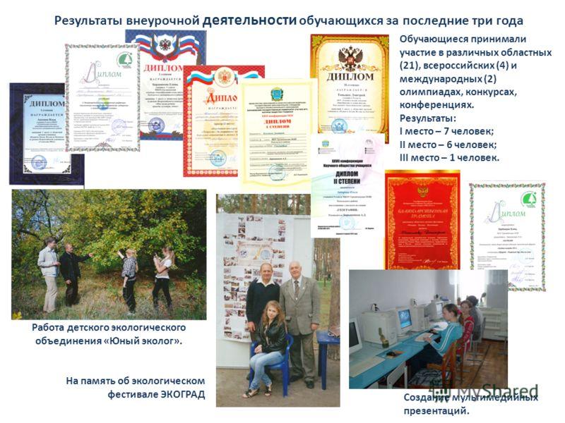 Результаты внеурочной деятельности обучающихся за последние три года Обучающиеся принимали участие в различных областных (21), всероссийских (4) и международных (2) олимпиадах, конкурсах, конференциях. Результаты: I место – 7 человек; II место – 6 че