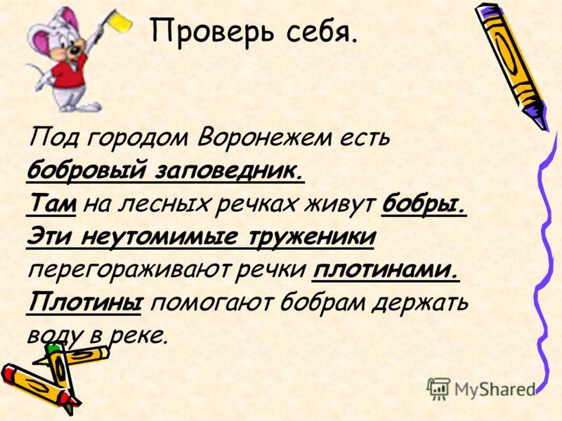 Проверь себя. Под городом Воронежем есть бобровый заповедник. Там на лесных речках живут бобры. Эти неутомимые труженики перегораживают речки плотинами. Плотины помогают бобрам держать воду в реке.