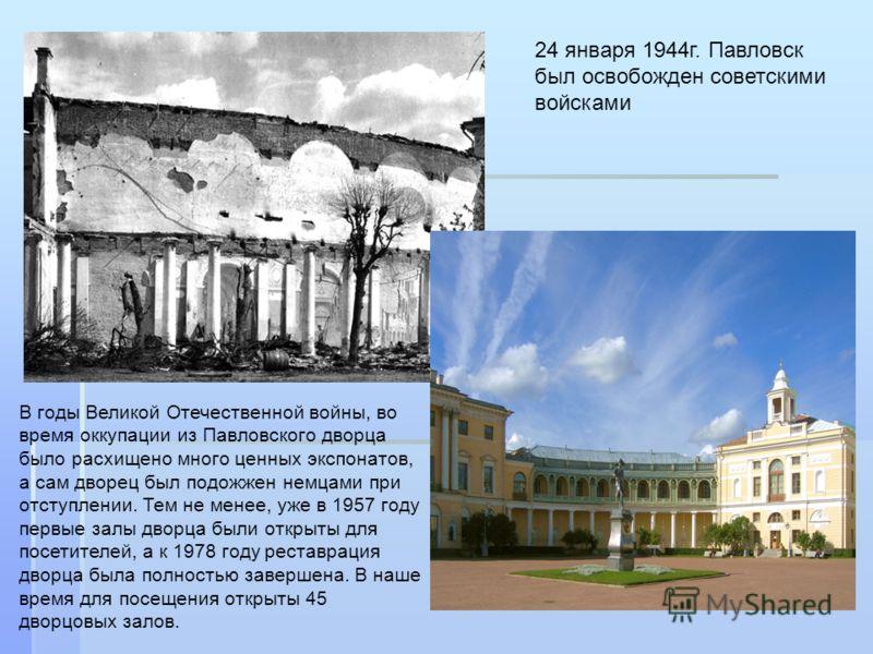 24 января 1944г. Павловск был освобожден советскими войсками В годы Великой Отечественной войны, во время оккупации из Павловского дворца было расхищено много ценных экспонатов, а сам дворец был подожжен немцами при отступлении. Тем не менее, уже в 1