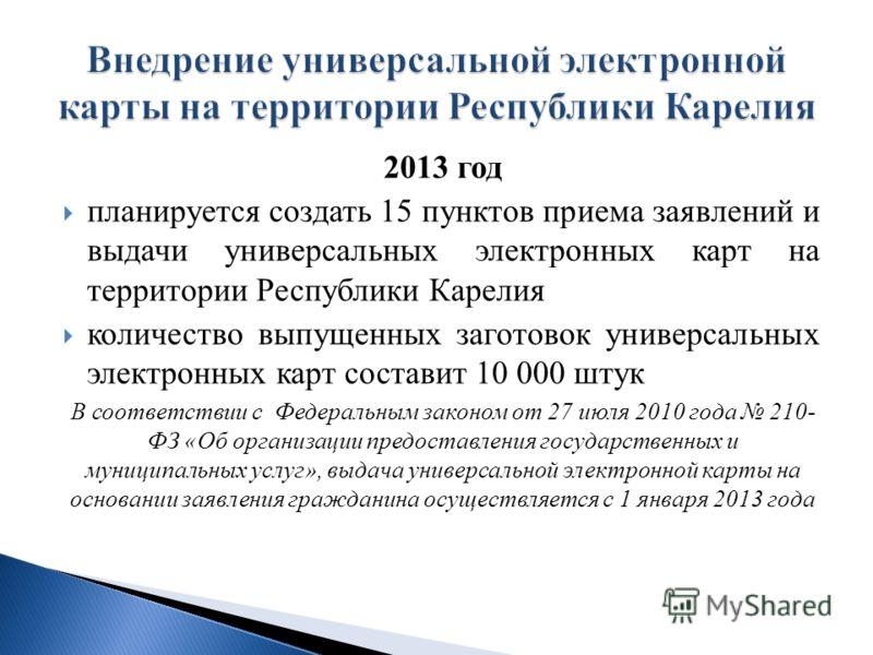 2013 год планируется создать 15 пунктов приема заявлений и выдачи универсальных электронных карт на территории Республики Карелия количество выпущенных заготовок универсальных электронных карт составит 10 000 штук В соответствии с Федеральным законом