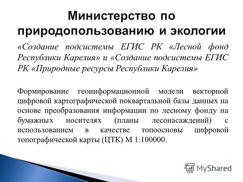 « Создание подсистемы ЕГИС РК « Лесной фонд Республики Карелия » и « Создание подсистемы ЕГИС РК « Природные ресурсы Республики Карелия » Формирование геоинформационной модели векторной цифровой картографической поквартальной базы данных на основе пр
