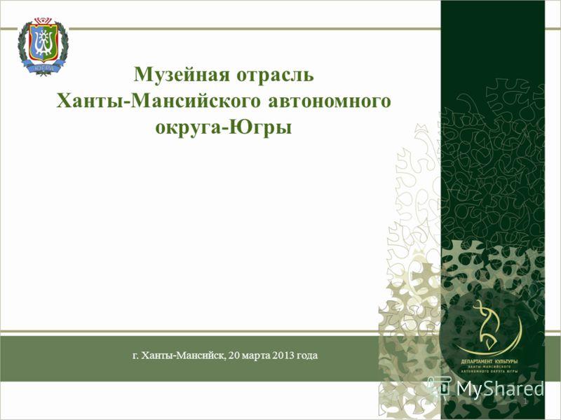 Музейная отрасль Ханты-Мансийского автономного округа-Югры г. Ханты-Мансийск, 20 марта 2013 года 1