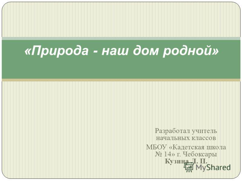 Разработал учитель начальных классов МБОУ « Кадетская школа 14» г. Чебоксары Кузина Л. П. « Природа - наш дом родной »