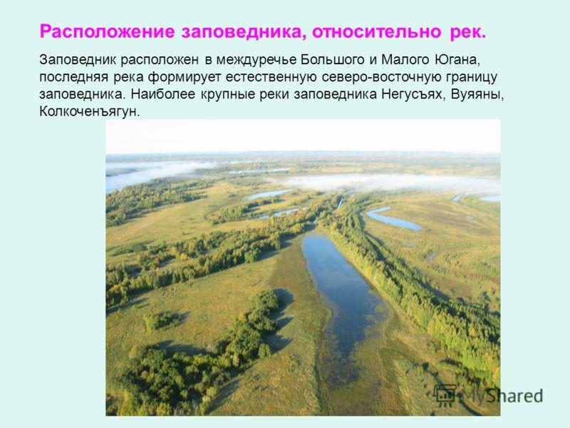 Заповедник расположен в междуречье Большого и Малого Югана, последняя река формирует естественную северо-восточную границу заповедника. Наиболее крупные реки заповедника Негусъях, Вуяяны, Колкоченъягун. Расположение заповедника, относительно рек.