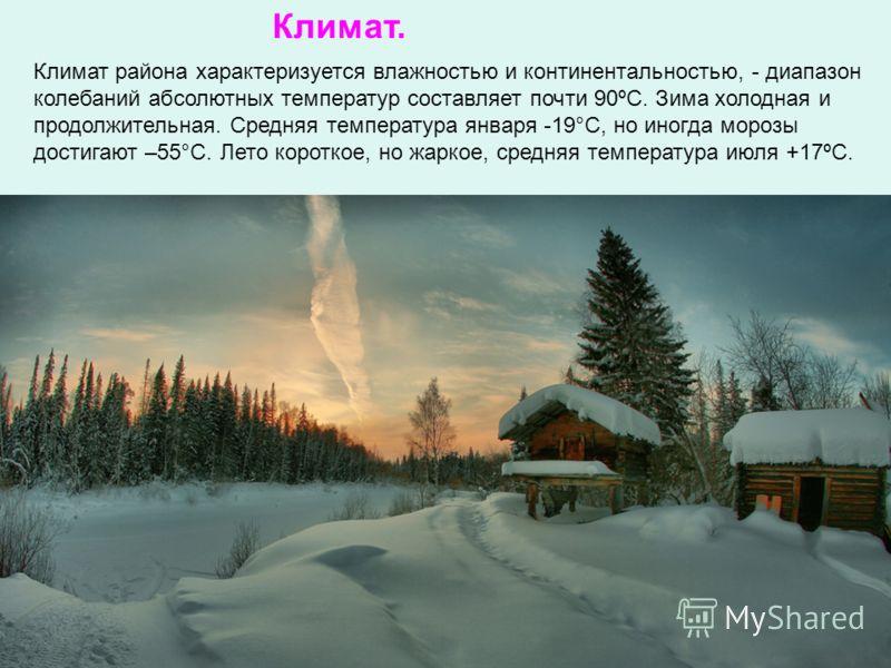 Климат района характеризуется влажностью и континентальностью, - диапазон колебаний абсолютных температур составляет почти 90ºС. Зима холодная и продолжительная. Средняя температура января -19°С, но иногда морозы достигают –55°С. Лето короткое, но жа