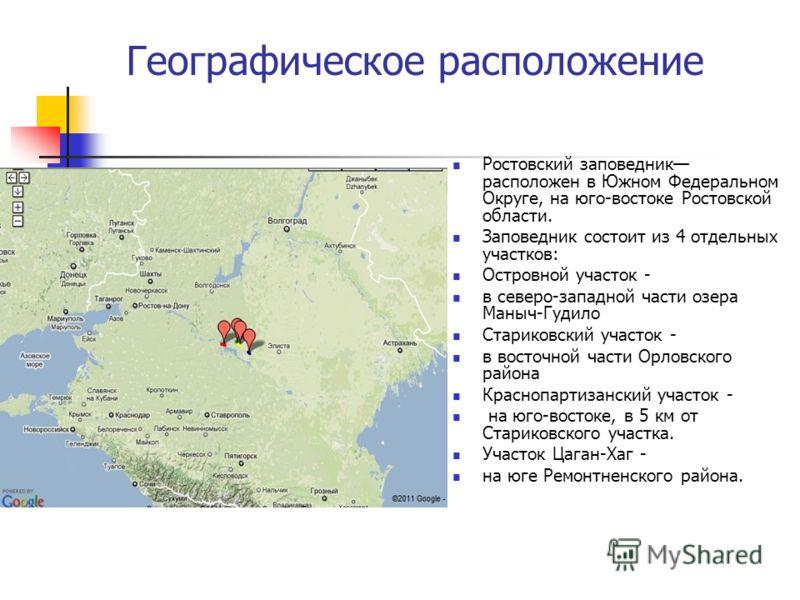 Географическое расположение Ростовский заповедник расположен в Южном Федеральном Округе, на юго-востоке Ростовской области. Заповедник состоит из 4 отдельных участков: Островной участок - в северо-западной части озера Маныч-Гудило Стариковский участо