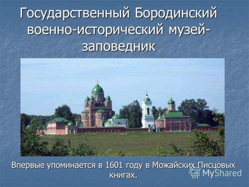 Государственный Бородинский военно-исторический музей- заповедник Впервые упоминается в 1601 году в Можайских Писцовых книгах.