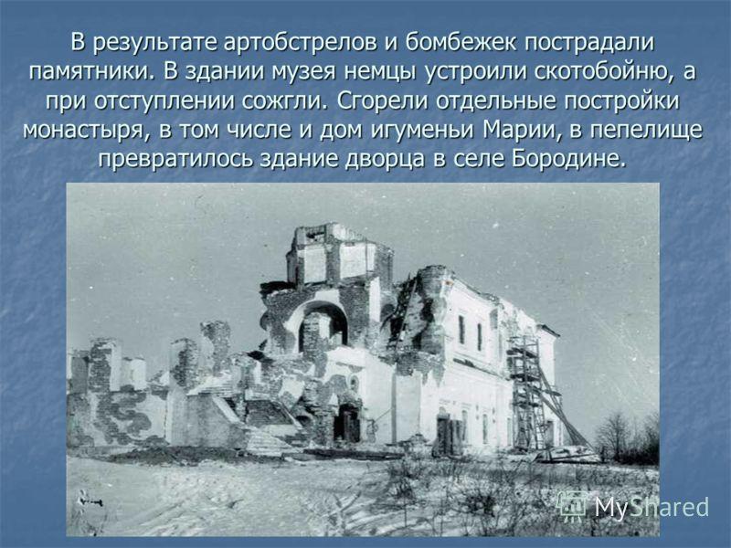 В результате артобстрелов и бомбежек пострадали памятники. В здании музея немцы устроили скотобойню, а при отступлении сожгли. Сгорели отдельные постройки монастыря, в том числе и дом игуменьи Марии, в пепелище превратилось здание дворца в селе Бород