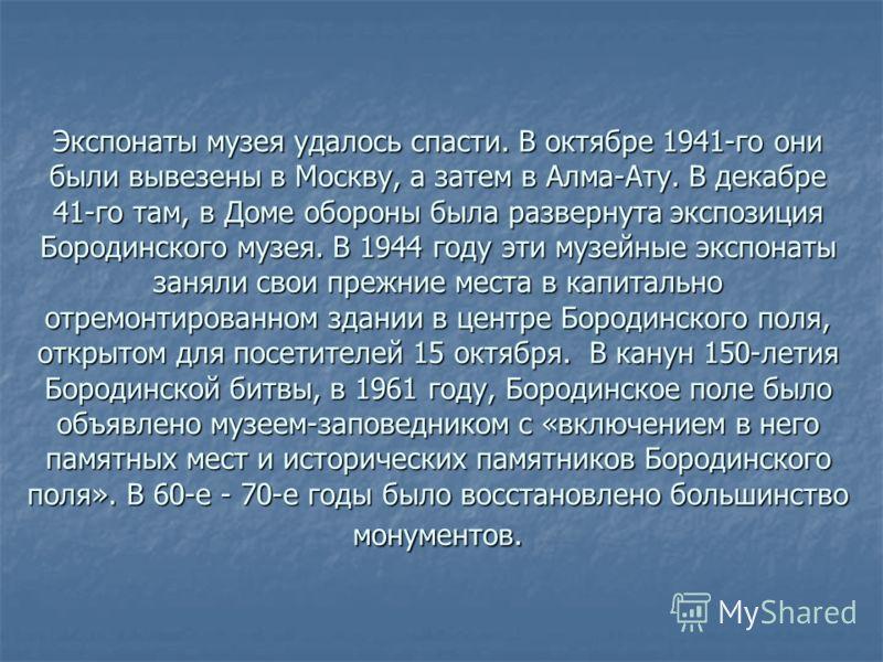 Экспонаты музея удалось спасти. В октябре 1941-го они были вывезены в Москву, а затем в Алма-Ату. В декабре 41-го там, в Доме обороны была развернута экспозиция Бородинского музея. В 1944 году эти музейные экспонаты заняли свои прежние места в капита